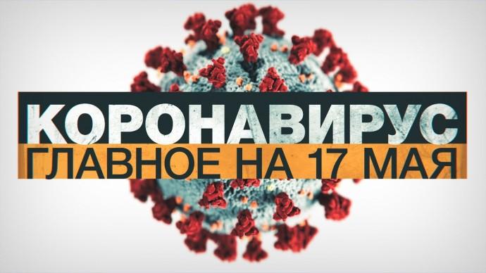 Коронавирус в России и мире: главные новости о распространении COVID-19 к 17 мая