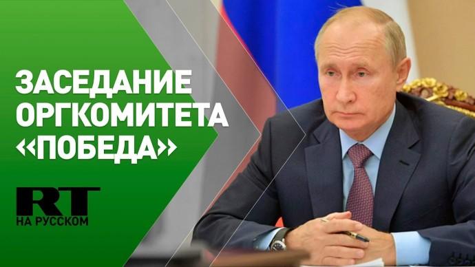 Путин проводит заседание Российского оргкомитета «Победа»