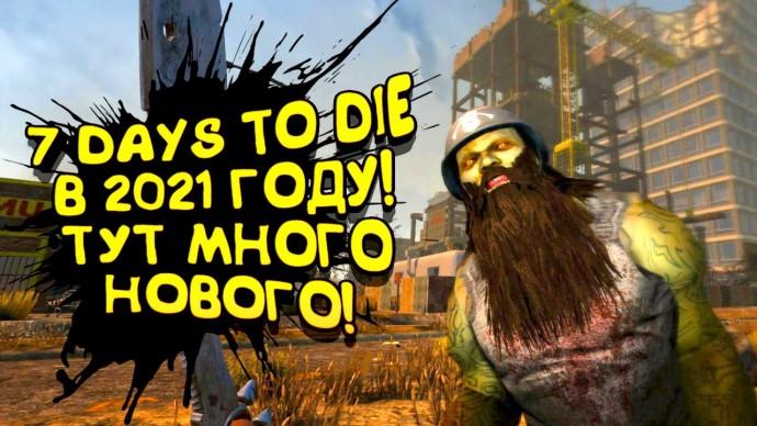 7 DAYS TO DIE 2021! - ТУТ МНОГО НОВОГО! - ПОШЛИ ОЦЕНИМ!
