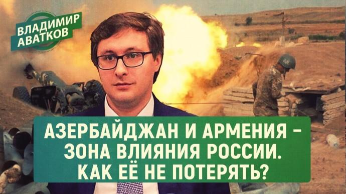 Азербайджан и Армения – зона влияния РФ. Как её не потерять? (Владимир Аватков)