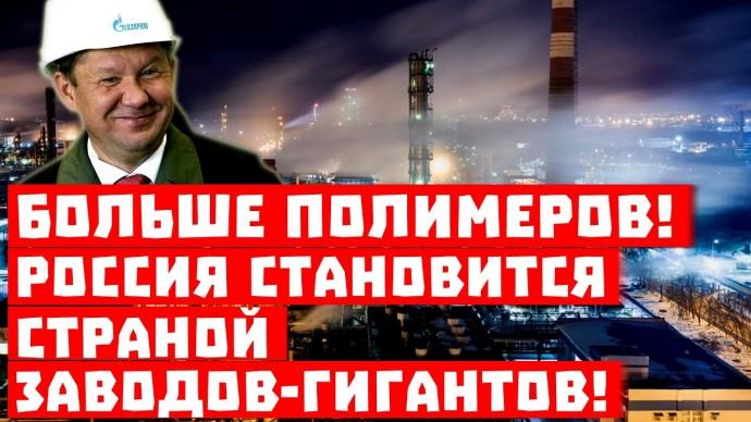 Больше, ещё больше полимеров! Россия становится страной заводов-гигантов!