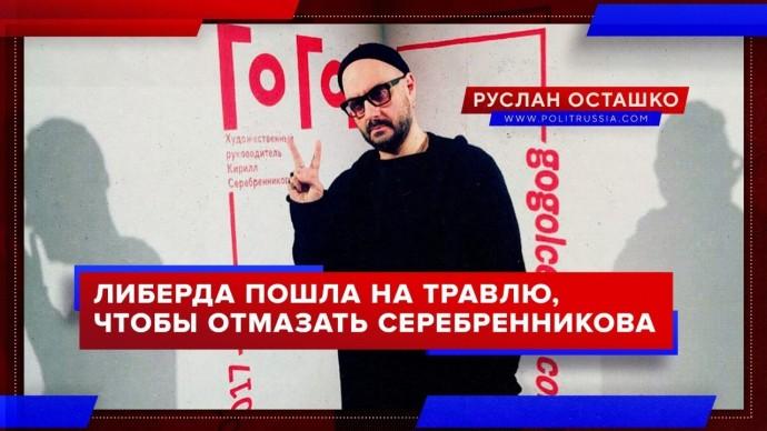 Либерда пошла на травлю, чтобы отмазать Серебренникова (Руслан Осташко)