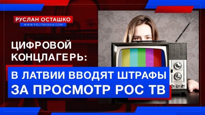Цифровой концлагерь: в Латвии вводят штрафы за просмотр российского ТВ (Руслан Осташко)