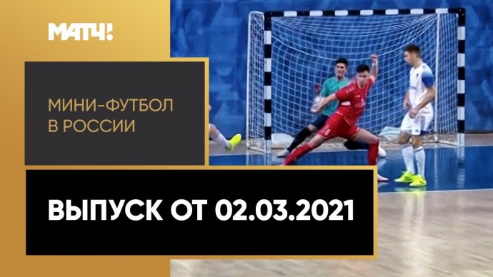 «Мини-футбол в России». Выпуск от 02.03.2021