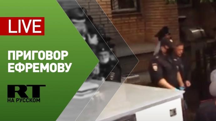 Трансляция от здания суда, где выносят приговор Михаилу Ефремову — LIVE