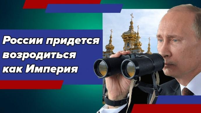 В целях самосохранения России придется, «хош не хош», вновь становиться Империей