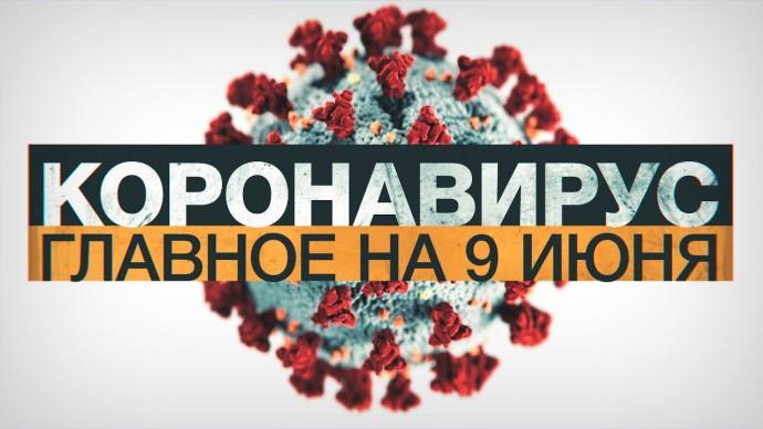 Коронавирус в России и мире: главные новости о распространении COVID-19 на 9 июня