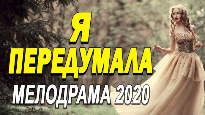 Уникальный фильм про любви покорит вас - Я ПЕРЕДУМАЛА / Русские мелодрамы новинки 2020