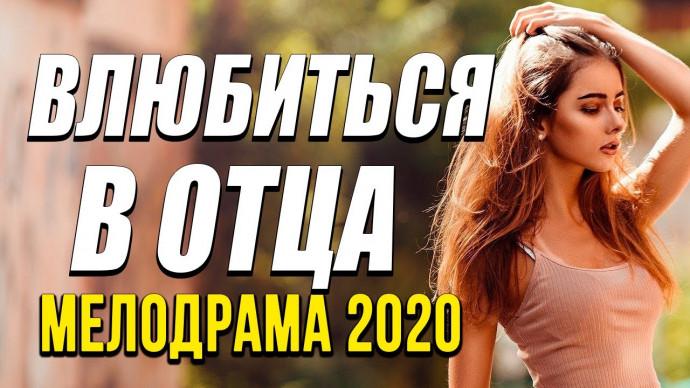 Добрая мелодрама про жизнь и бизнес [[ ВЛЮБИТЬСЯ В ОТЦА ]] Русские мелодрамы 2020 новинки HD 1080P