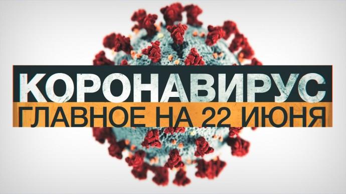 Коронавирус в России и мире: главные новости о распространении COVID-19 на 22 июня
