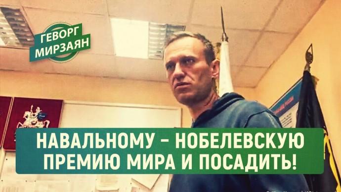 Навальному – Нобелевскую премию мира и посадить! (Геворг Мирзаян)
