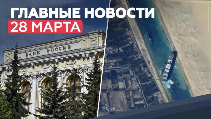 Новости дня — 28 марта: отмена льготных условий ЦБ, спасение Ever Given – RT на русском