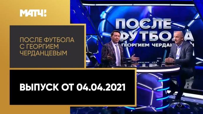 «После футбола с Георгием Черданцевым». Выпуск от 04.04.2021