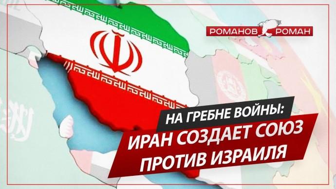 На гребне войны: Иран создает союз против Израиля (Роман Романов)