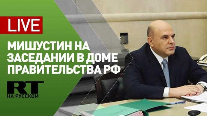 Михаил Мишустин обсуждает меры по борьбе с распространением COVID-19 на территории РФ — LIVE