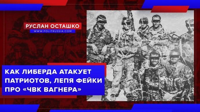 Как либерда атакует патриотов, лепя фейки про ЧВК Вагнера (Руслан Остакшо)