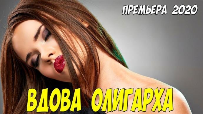 Такой фильм что течут слезы!! - ВДОВА ОЛИГАРХА - Русские мелодрамы 2020 новинки HD 1080P