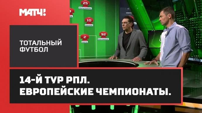 «Тотальный футбол». 14-й тур РПЛ. Европейские чемпионаты.