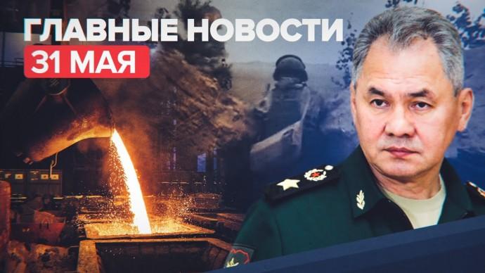 Новости дня — 31 мая: долг металлургов, Шойгу о шагах России в ответ на действия НАТО