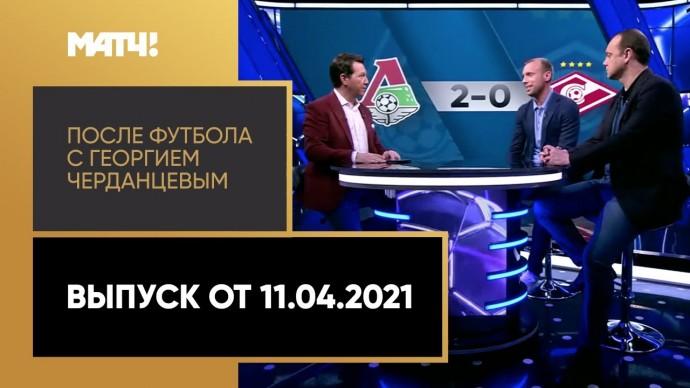 «После футбола с Георгием Черданцевым». Выпуск от 11.04.2021