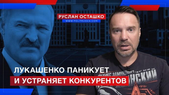 Лукашенко паникует и устраняет конкурентов (Руслан Осташко)