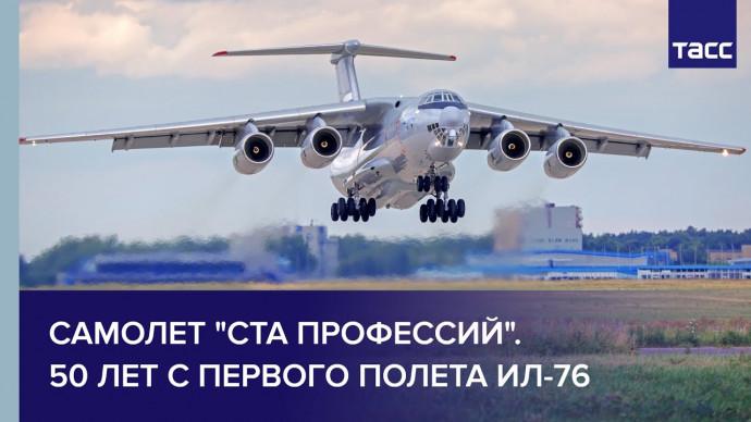 """Самолёт """"ста профессий"""". 50 лет с первого полёта Ил-76"""