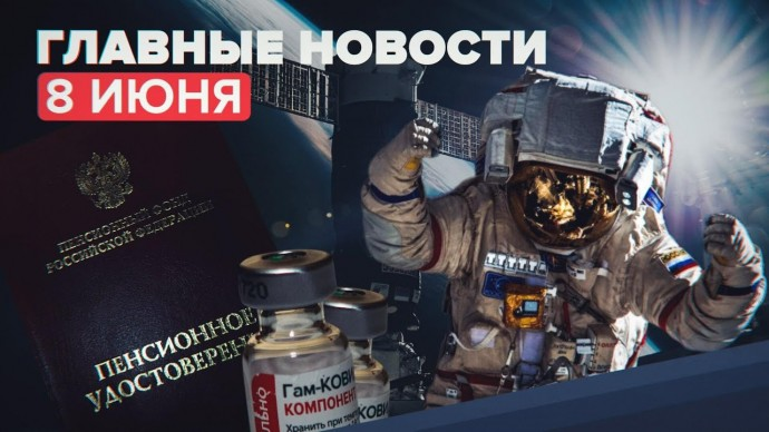 Новости дня — 8 июня: прививка от COVID-19 в нацкалендаре вакцинации и космический туризм на МКС