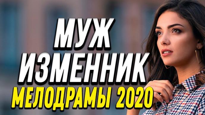Классная премьера - МУЖ ИЗМЕННИК - Русские мелодрамы 2020 новинки HD 1080P