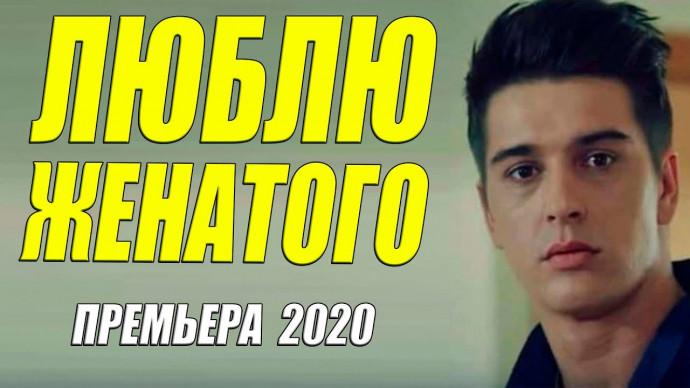 Красавица 2020!! [[ ЛЮБЛЮ ЖЕНАТОГО ]] Русские мелодрамы 2020 новинки HD 1080P