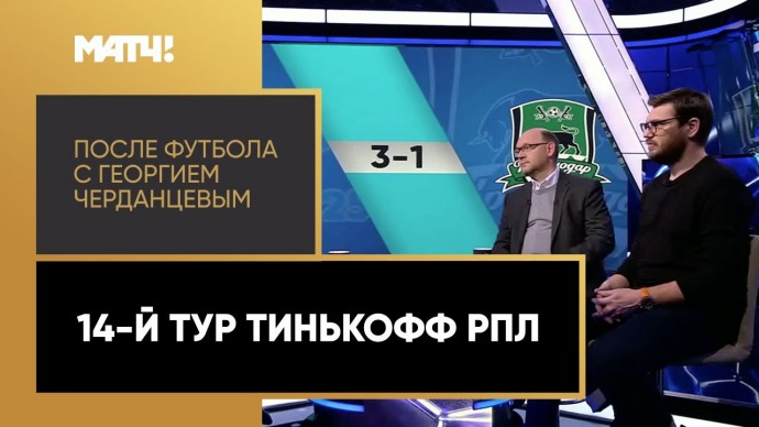 «После футбола с Георгием Черданцевым». 14-й тур Тинькофф РПЛ