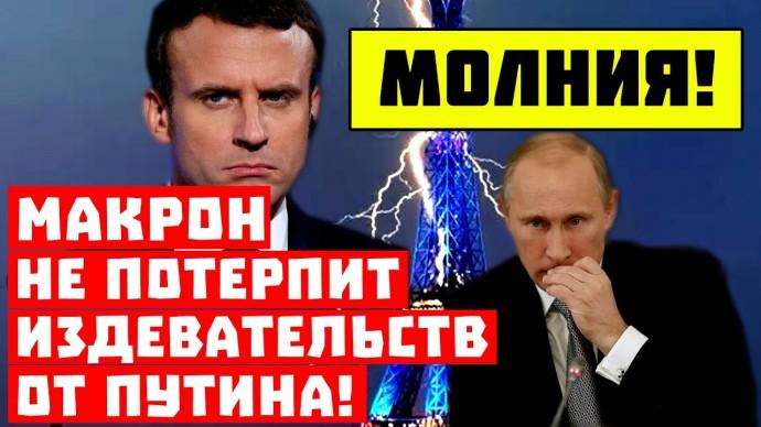 Молния! Париж накажет Москву! Макрон не потерпит издевательств от Путина!