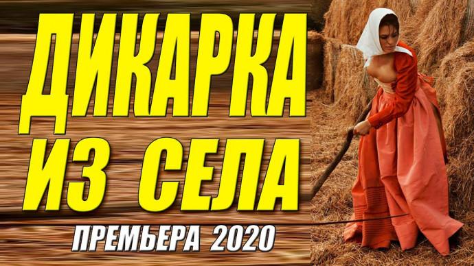 Сентябрьская премьера - ДИКАРКА ИЗ СЕЛА - Русские мелодрамы 2020 новинки HD 1080P