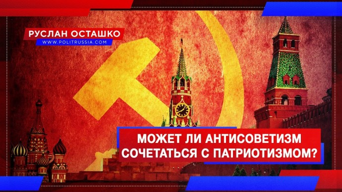 Может ли антисоветизм сочетаться с патриотизмом? (Руслан Осташко)