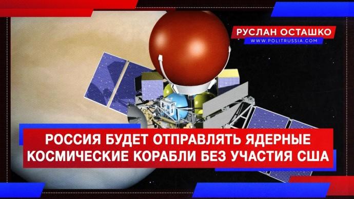 Россия будет отправлять ядерные космические корабли без участия США (Руслан Осташко)
