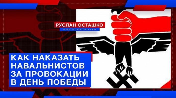 Как наказать навальнистов за провокации в день Победы? (Руслан Осташко)