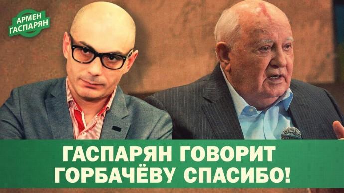 Гаспарян говорит Горбачёву СПАСИБО! (Армен Гаспарян)