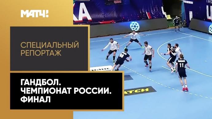 «Страна. Live». Гандбол. Чемпионат России. Финал. Специальный репортаж