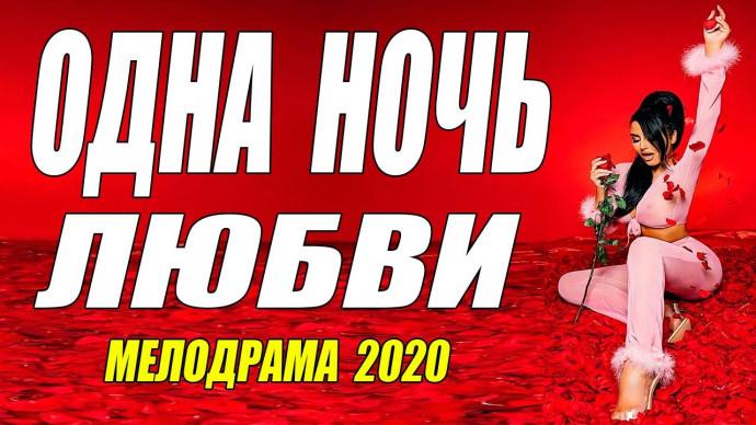 Похвальная мелодрама 2020 - ОДНА НОЧЬ ЛЮБВИ - Русские мелодрамы 2020 новинки HD 1080P