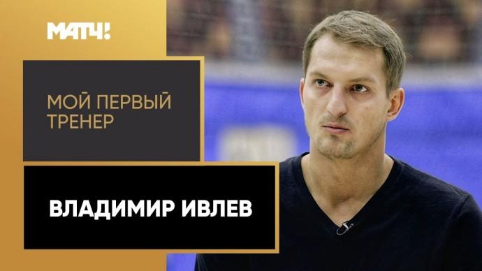 «Мой первый тренер. Владимир Ивлев»