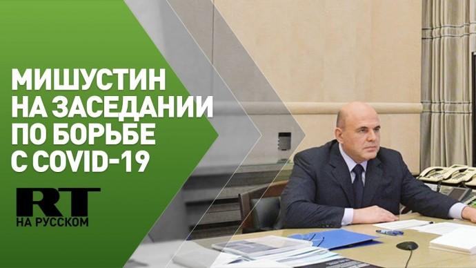 Мишустин проводит заседание Координационного совета по борьбе с COVID-19 — трансляция
