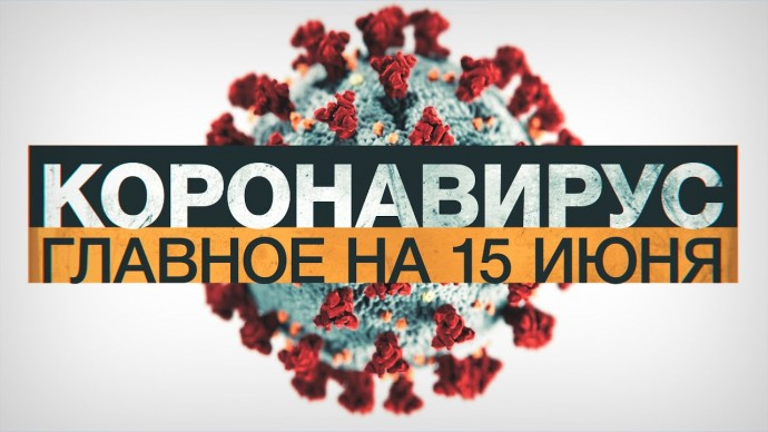 Коронавирус в России и мире: главные новости о распространении COVID-19 на 15 июня