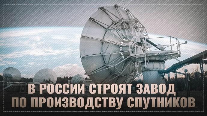 Крупный завод по производству СПУТНИКОВ строят в России! Но удивительнее всего кто его строит