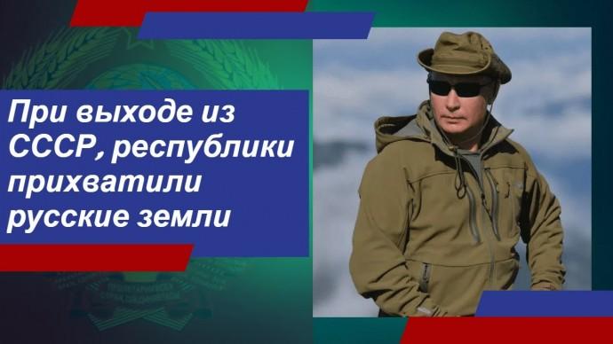 Путин считает, что республики при выходе из СССР «прихватили» с собой русские земли