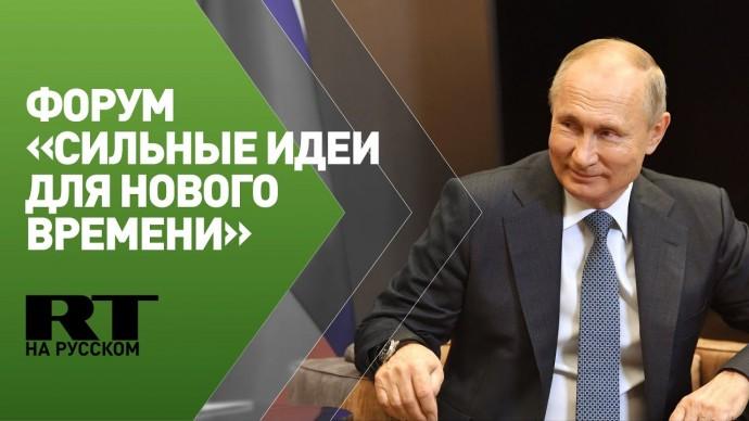 Путин участвует в форуме «Сильные идеи для нового времени»