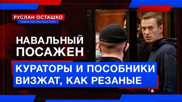 Навальный посажен, а его кураторы и пособники визжат, как резаные (Руслан Осташко)