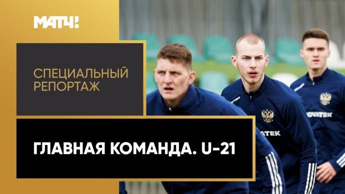 «Главная команда. U-21». Специальный репортаж