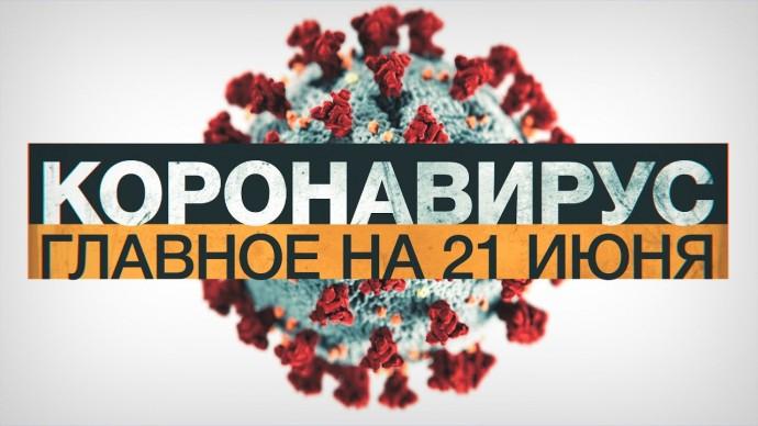 Коронавирус в России и мире: главные новости о распространении COVID-19 на 21 июня