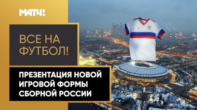 Все на футбол! Презентация новой игровой формы сборной России по футболу