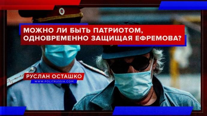 Можно ли быть патриотом, одновременно защищая Ефремова? (Руслан Осташко)
