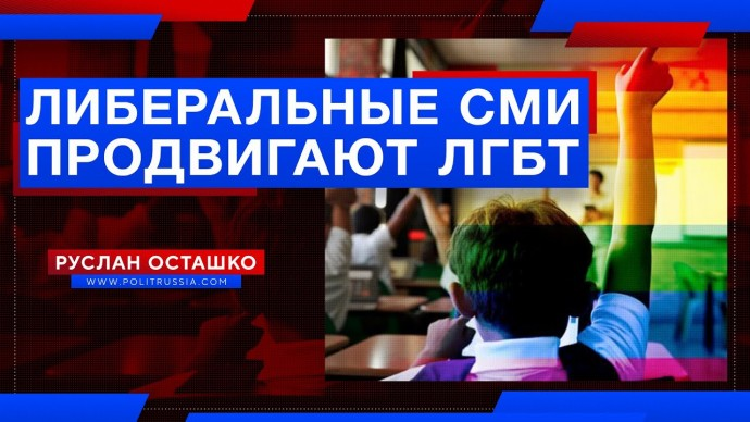 Как российские либеральные СМИ продвигают ЛГБТ (Руслан Осташко)
